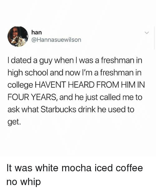 College, Memes, and School: han  @Hannasuewilson  I dated a guy when l was a freshman in  high school and now I'm a freshman in  college HAVENT HEARD FROM HIM IN  FOUR YEARS, and he just called me to  ask what Starbucks drink he used to  get. It was white mocha iced coffee no whip