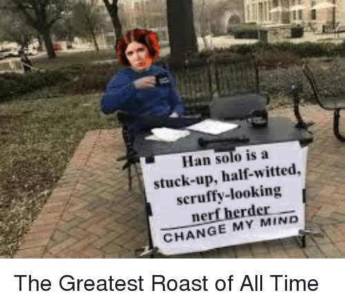 Han Solo, Roast, and Star Wars: Han solo is a  stuck-up, half-witted,  scruffy-looking  nerf herder  CHANGE MY MIND