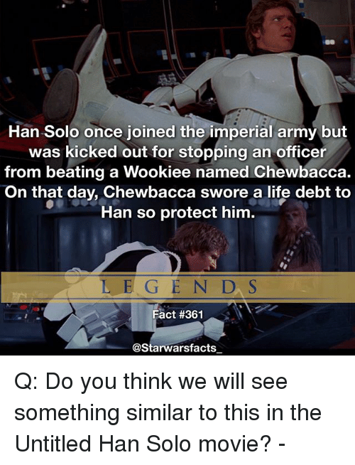 Chewbacca, Han Solo, and Life: Han Solo once joined the imperial army but  was kicked out for stopping an officer  from beating a Wookiee named Chewbacca.  On that day, Chewbacca swore a life debt to  Han so protect him.  L E G EN D, S  Fact #361  @Starwarsfacts Q: Do you think we will see something similar to this in the Untitled Han Solo movie? -