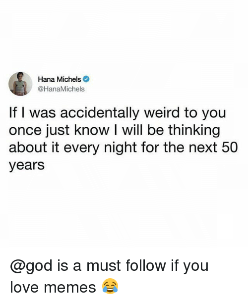 God, Love, and Memes: Hana Michels  @HanaMichels  If I was accidentally weird to you  once just know I will be thinking  about it every night for the next 50  years @god is a must follow if you love memes 😂