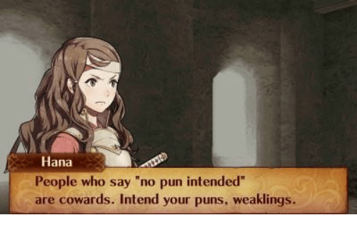 """Puns, Who, and Hana: Hana  People who say """"no pun intended""""  are cowards. Intend your puns, weaklings."""