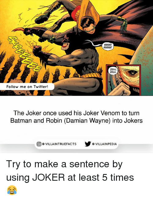 Batman, Joker, and Memes: HANAHA  HAHAHA!  Follow me on Twitter!  The Joker once used his Joker Venom to turn  Batman and Robin (Damian Wayne) into Jokers  VILLAINTRUEFACTS G VILLAINPEDIA  CO Try to make a sentence by using JOKER at least​ 5 times 😂