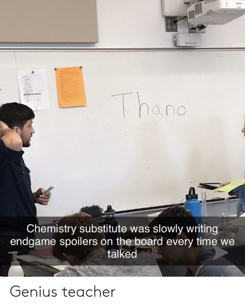 Teacher, Genius, and Time: hand  Chemistry substitute was slowly writing  endgame spoilers on the board every time we  talked Genius teacher