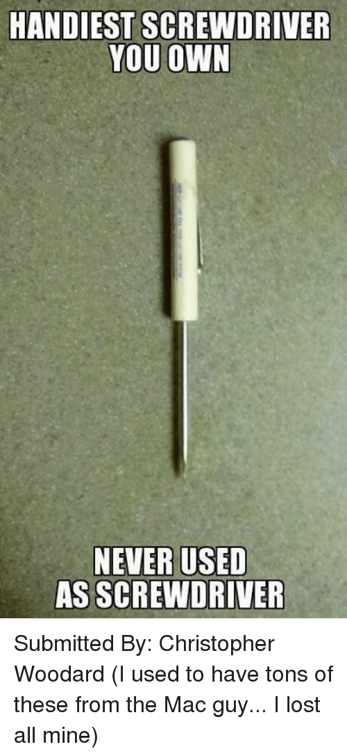HANDIEST SCREWDRIVER YOU OWN NEVER USED AS SCREWDRIVER Submitted by