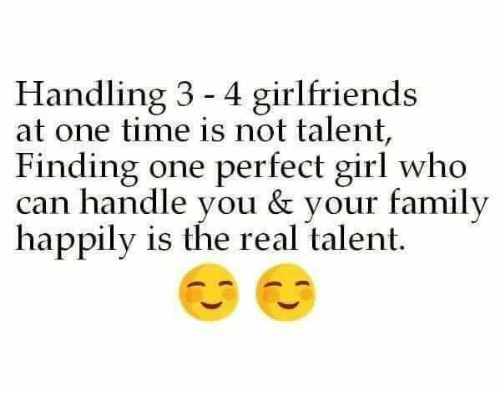 Family, Memes, and Perfect Girl: Handling 3 4 girlfriends  at one time is not talent,  Finding one perfect girl  who  can handle you & your family  happily is the real talent.