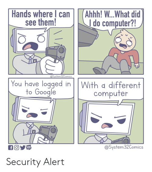 Google, Computer, and Ahhh: Hands where can  see them!  Ahhh! ...What did  I do computer?!  @System32Comics  You have logged in  to Google  With a different  computer  @System32Comics  f  WEB  TOON Security Alert