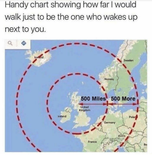Memes, France, and Germany: Handy chart showing how far I would  walk just to be the one who wakes up  next to you.  Sweden  Norway  500 Miles 500 More  United  Kingdom  reland  Pol  Germany  France  Ro