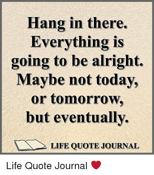 Hang In There Everything Is Going To Be Alright Maybe Not Today Or