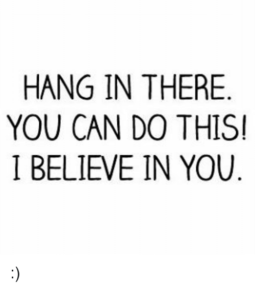 Memes, 🤖, and I Believe in You: HANG IN THERE  YOU CAN DO THIS!  I BELIEVE IN YOU :)