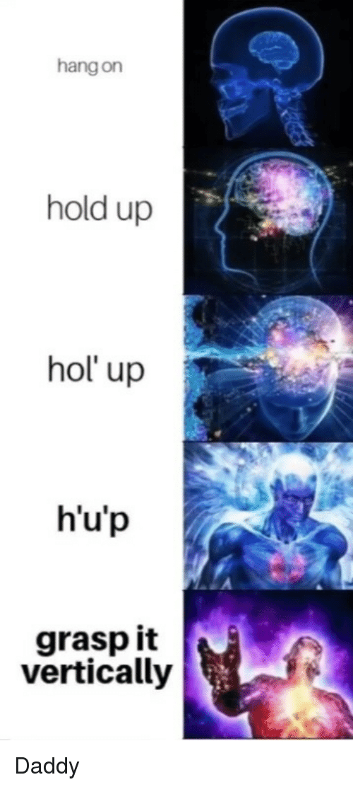Hol Up, Daddy, and Hold: hang on  hold up  hol up  h'u'p  grasp it  vertically Daddy