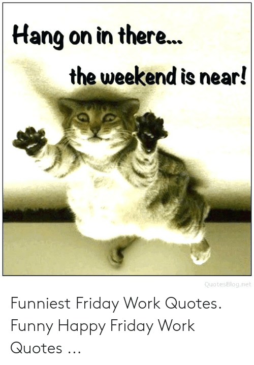 Hang on in There the Weekend Is Near! QuotesBlognet Funniest ...