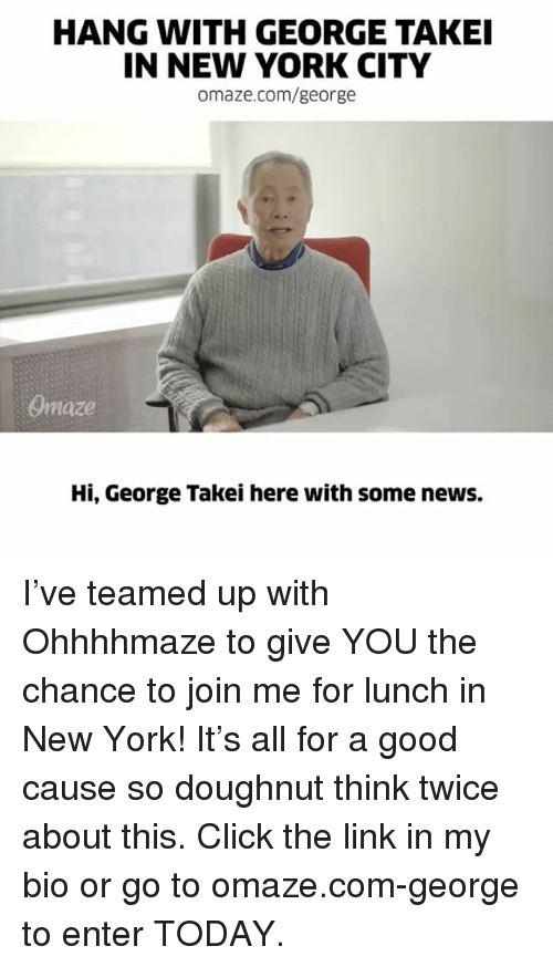 Click, Memes, and New York: HANG WITH GEORGE TAKEI  IN NEW YORK CITY  omaze.com/george  Onnaze  Hi, George Takei here with some news. I've teamed up with Ohhhhmaze to give YOU the chance to join me for lunch in New York! It's all for a good cause so doughnut think twice about this. Click the link in my bio or go to omaze.com-george to enter TODAY.