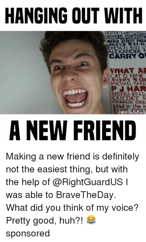 Charlie, Definitely, and Huh: HANGING OUT WITH  CARRY  WHAT A  MICHAEL PARK  PJ HAR  CHARLIE CHA  toad in the h  A NEW FRIEND Making a new friend is definitely not the easiest thing, but with the help of @RightGuardUS I was able to BraveTheDay. What did you think of my voice? Pretty good, huh?! 😂 sponsored