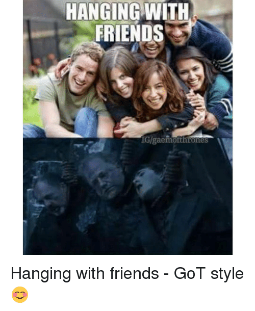 hanging with friends gigaemofthrones hanging with friends got