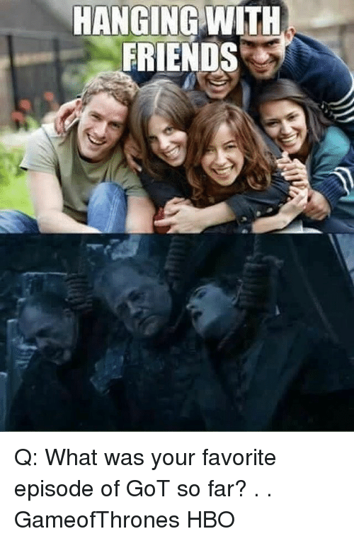 Friends, Hbo, and Memes: HANGING WITH  FRIENDS Q: What was your favorite episode of GoT so far? . . GameofThrones HBO