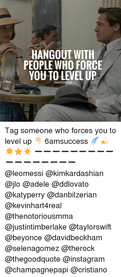Adele, Beyonce, and Instagram: HANGOUT WITH  PEOPLE WHO FORCE  YOU TO LEVEL UP  @6AMSUCCEsS Tag someone who forces you to level up 👇🏼 6amsuccess ☄💫🌟⭐️☀️ ➖➖➖➖➖➖➖➖➖➖➖➖➖➖➖➖➖ @leomessi @kimkardashian @jlo @adele @ddlovato @katyperry @danbilzerian @kevinhart4real @thenotoriousmma @justintimberlake @taylorswift @beyonce @davidbeckham @selenagomez @therock @thegoodquote @instagram @champagnepapi @cristiano