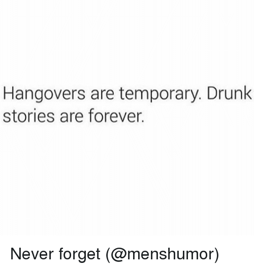 Drunk, Memes, and Forever: Hangovers are temporary. Drunk  stories are forever. Never forget (@menshumor)