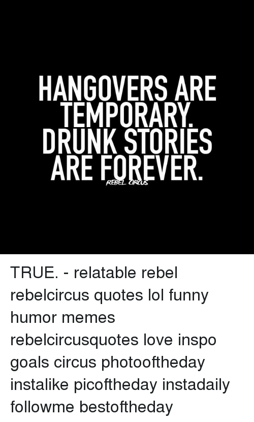 HANGOVERS ARE TEMPORARY DRUNK STORIES ARE FOREVER TRUE ...