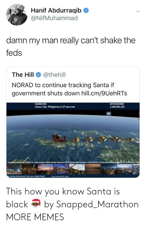 Dank, Memes, and Target: Hanif Abdurraqib C  @NifMuhammad  damn my man really can't shake the  feds  The Hill e》 @thehill  NORAD to continue tracking Santa if  government shuts down hill.cm/9UehRTs  Davao City, Philippines in 27 seconds  1188.492,142 This how you know Santa is black 🎅🏿 by Snapped_Marathon MORE MEMES