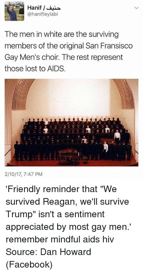 "Memes, 🤖, and Hiv: Hanif  @hanifleylabi  The men in white are the surviving  members of the original San Fransisco  Gay Men's choir. The rest represent  those lost to AIDS.  2/10/17, 7:47 PM '‪Friendly reminder that ""We survived Reagan, we'll survive Trump"" isn't a sentiment appreciated by most gay men.‬' remember mindful aids hiv Source: Dan Howard (Facebook)"