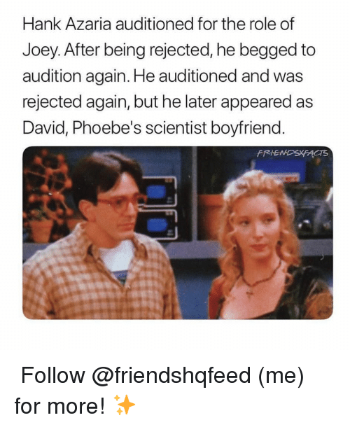 Memes, Boyfriend, and 🤖: Hank Azaria auditioned for the role of  Joey. After being rejected, he begged to  audition again. He auditioned and was  rejected again, but he later appeared as  David, Phoebe's scientist boyfriend  FRIE ↳ Follow @friendshqfeed (me) for more! ✨