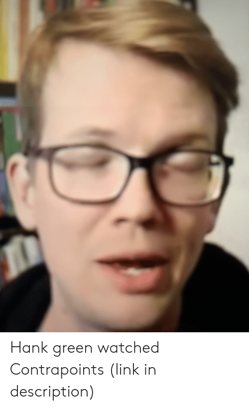 Hank Green Watched Contrapoints Link in Description | Link Meme on ME ME