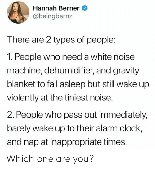 Clock, Dank, and Fall: Hannah Berner  @beingbernz  There are 2 types of people:  1. People who need a white noise  machine, dehumidifier, and gravity  blanket to fall asleep but still wake up  violently at the tiniest noise.  2. People who pass out immediately,  barely wake up to their alarm clock,  and nap at inappropriate times. Which one are you?