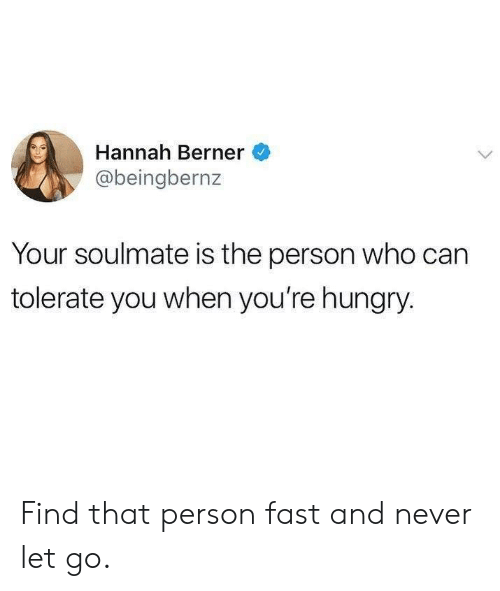 Dank, Hungry, and Berner: Hannah Berner  @beingbernz  Your soulmate is the person who can  tolerate you when you're hungry Find that person fast and never let go.