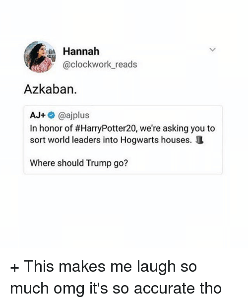 Memes, Omg, and Trump: Hannah  @clockwork reads  Azkaban.  AJ+@ajplus  In honor of #HarryPotter20, we're asking you to  sort world leaders into Hogwarts houses.  Where should Trump go? + This makes me laugh so much omg it's so accurate tho