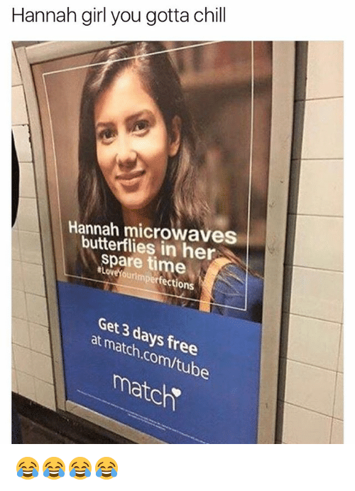 Chill, Free, and Girl: Hannah girl you gotta chill  Hannah microwaves  butterflies in her  spare time  #LoveYourimperfections  Get 3 days free  at match.com/tube  matc 😂😂😂😂