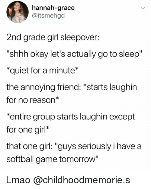 """Go to Sleep, Lmao, and Game: hannah-grace  @itsmehgd  2nd grade girl sleepover:  """"shhh okay let's actually go to sleep""""  *quiet for a minute*  the annoying friend: *starts laughin  for no reason*  *entire group starts laughin except  for one girl*  that one girl: """"guys seriously i have a  softball game tomorrow Lmao @childhoodmemorie.s"""