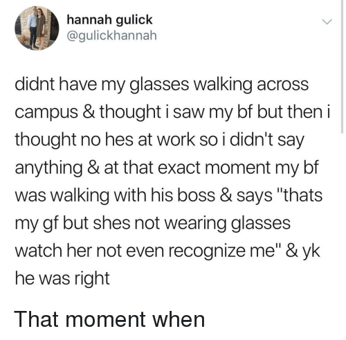 "Saw, Work, and Glasses: hannah gulick  @gulickhannah  didnt have my glasses walking across  campus & thought i saw my bf but theni  thought no hes at work so i didn't say  anything & at that exact moment my bf  was walking with his boss & says ""thats  my gf but shes not wearing glasses  watch her not even recognize me"" & yk  he was right That moment when"