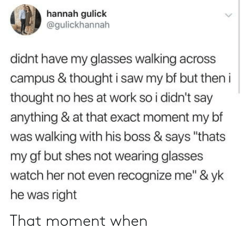 "Saw, Work, and Glasses: hannah gulick  @gulickhannah  didnt have my glasses walking across  campus & thought i saw my bf but then i  thought no hes at work so i didn't say  anything & at that exact moment my bf  was walking with his boss & says ""thats  my gf but shes not wearing glasses  watch her not even recognize me"" & yk  he was right That moment when"