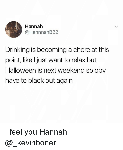 Drinking, Funny, and Meme: Hannah  @HannnahB22  Drinking is becoming a chore at this  point, like l just want to relax but  is next weekend so obw  have to black out again I feel you Hannah @_kevinboner