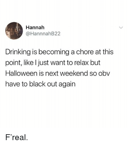 Drinking, Halloween, and Memes: Hannah  @HannnahB22  Drinking is becoming a chore at this  point, like l just want to relax but  Halloween is next weekend so obv  have to black out again F'real.