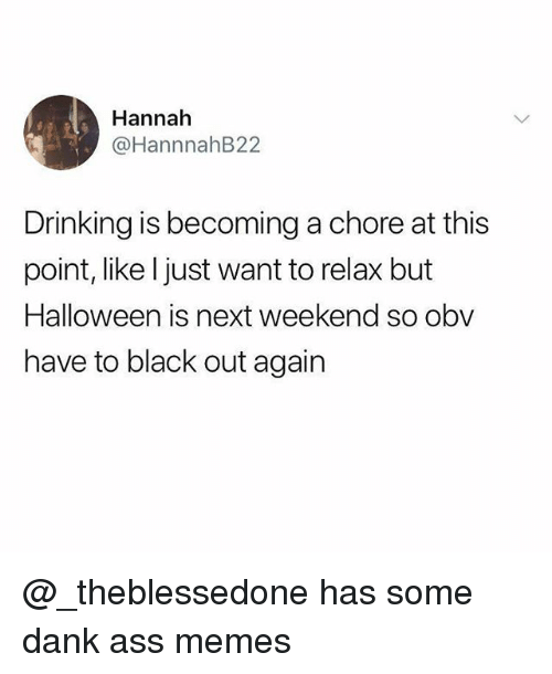 Ass, Dank, and Drinking: Hannah  @HannnahB22  Drinking is becoming a chore at this  point, like ljust want to relax but  Halloween is next weekend so obv  have to black out again @_theblessedone has some dank ass memes