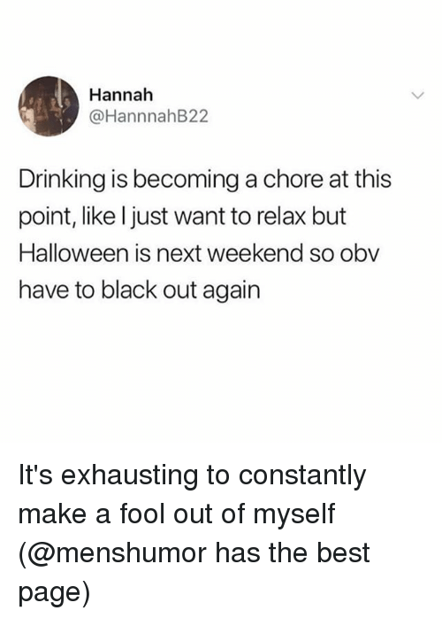 Drinking, Halloween, and Best: Hannah  @HannnahB22  Drinking is becoming a chore at this  point, like l just want to relax but  Halloween is next weekend so obv  have to black out again It's exhausting to constantly make a fool out of myself (@menshumor has the best page)