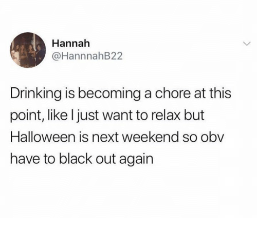 Drinking, Halloween, and Black: Hannah  @HannnahB22  Drinking is becoming a chore at this  point, like l just want to relax but  Halloween is next weekend so obv  have to black out again