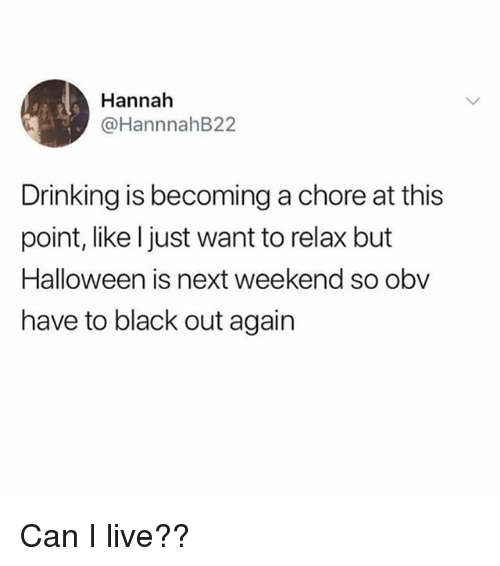 Drinking, Halloween, and Black: Hannah  @HannnahB22  Drinking is becoming a chore at this  point, like l just want to relax but  Halloween is next weekend so obv  have to black out again Can I live??