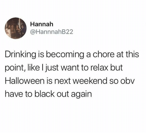 Dank, Drinking, and Halloween: Hannah  @HannnahB22  Drinking is becoming a chore at this  point, like l just want to relax but  Halloween is next weekend so obv  have to black out again