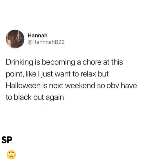 Drinking, Halloween, and Black: Hannah  @HannnahB22  Drinking is becoming a chore at this  point, like Ijust want to relax but  Halloween is next weekend so obv have  to black out again  SP 🙄