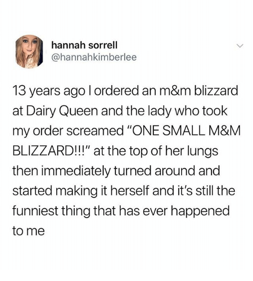 "Queen, Blizzard, and Dank Memes: hannah sorrell  @hannahkimberlee  13 years ago l ordered an m&m blizzard  at Dairy Queen and the lady who took  my order screamed ""ONE SMALL M&M  BLIZZARD!!"" at the top of her lungs  then immediately turned around and  started making it herself and it's still the  funniest thing that has ever happened  to me"