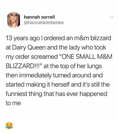 "Memes, Queen, and Blizzard: hannah sorrell  @hannahkimberlee  13 years ago l ordered an m&m blizzard  at Dairy Queen and the lady who took  my order screamed ""ONE SMALL M&MM  BLIZZARD!"" at the top of her lungs  then immediately turned around and  started making it herself and it's still the  funniest thing that has ever happened  to me 😂"