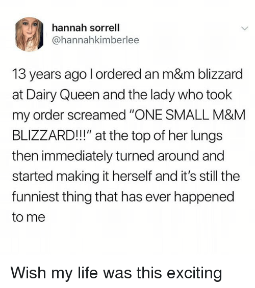 "Life, Memes, and Queen: hannah sorrell  @hannahkimberlee  13 years ago l ordered an m&m blizzard  at Dairy Queen and the lady who took  my order screamed ""ONE SMALL M&M  BLIZZARD!!"" at the top of her lungs  then immediately turned around and  started making it herself and it's still the  funniest thing that has ever happened  to me Wish my life was this exciting"