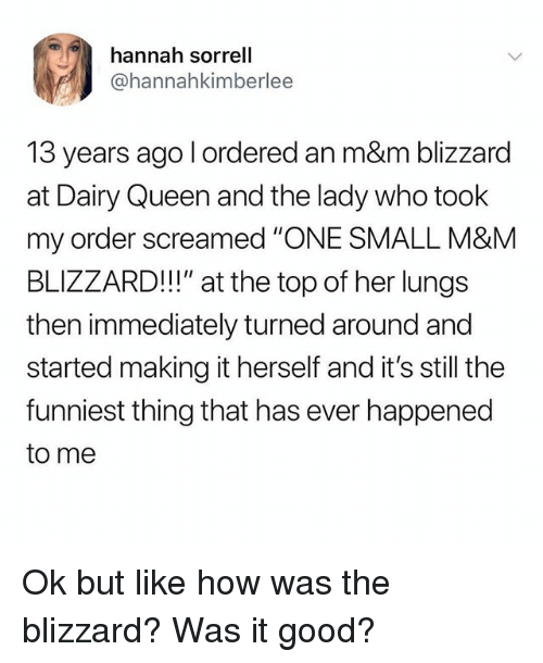 "Queen, Blizzard, and Good: hannah sorrell  @hannahkimberlee  13 years ago l ordered an m&m blizzard  at Dairy Queen and the lady who took  my order screamed ""ONE SMALL M&M  BLIZZARD!!!"" at the top of her lungs  then immediately turned around and  started making it herself and it's still the  funniest thing that has ever happened  to me Ok but like how was the blizzard? Was it good?"