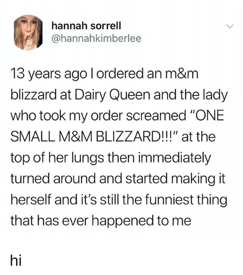 "Tumblr, Queen, and Blizzard: hannah sorrell  @hannahkimberlee  13 years ago l ordered an m&m  blizzard at Dairy Queen and the lady  who took my order screamed ""ONE  SMALL M&M BLIZZARD!!!"" at the  top of her lungs then immediately  turned around and started making it  herself and it's still the funniest thing  that has ever happened to me hi"
