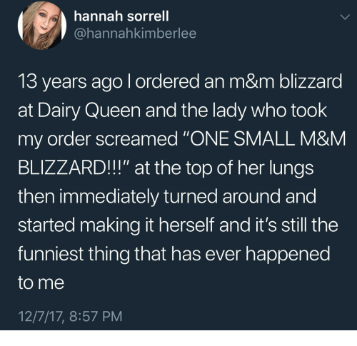 """Queen, Blizzard, and Dairy Queen: hannah sorrell  @hannahkimberlee  13 years ago l ordered an m&m blizzard  at Dairy Queen and the lady who took  my order screamed """"ONE SMALL M&NM  BLIZZARD!!"""" at the top of her lungs  then immediately turned around and  started making it herself and it's still the  funniest thing that has ever happened  to me  12/7/17, 8:57 PM"""
