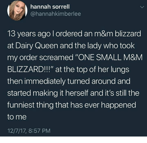 """Queen, Blizzard, and Humans of Tumblr: hannah sorrell  @hannahkimberlee  13 years ago l ordered an m&m blizzard  at Dairy Queen and the lady who took  my order screamed """"ONE SMALL M&M  BLIZZARD!!!"""" at the top of her lungs  then immediately turned around and  started making it herself and it's still the  funniest thing that has ever happened  to me  12/7/17, 8:57 PM"""
