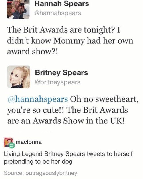 Britney Spears, Cute, and Ironic: Hannah Spears  @hannahspears  The Brit Awards are tonight? I  didn't know Mommy had her own  award show?!  Britney Spears  @britneyspears  @hannahspears Oh no sweetheart,  you're so cute!! The Brit Awards  are an Awards Show in the UK!  赐maclonna  Living Legend Britney Spears tweets to herself  pretending to be her dog  Source: outrageouslybritney
