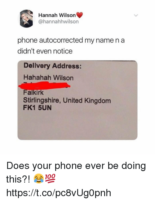 Phone, United, and United Kingdom: Hannah Wilson  @hannahhwilson  phone autocorrected my name na  didn't even notice  Delivery Address:  Hahahah Wilson  Falkirk  Stirlingshire, United Kingdom  FK1 5UN Does your phone ever be doing this?! 😂💯 https://t.co/pc8vUg0pnh